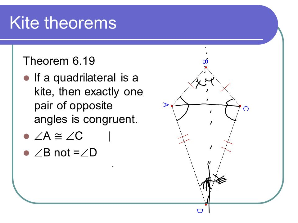 Kite theorems Theorem 6.19. If a quadrilateral is a kite, then exactly one pair of opposite angles is congruent.