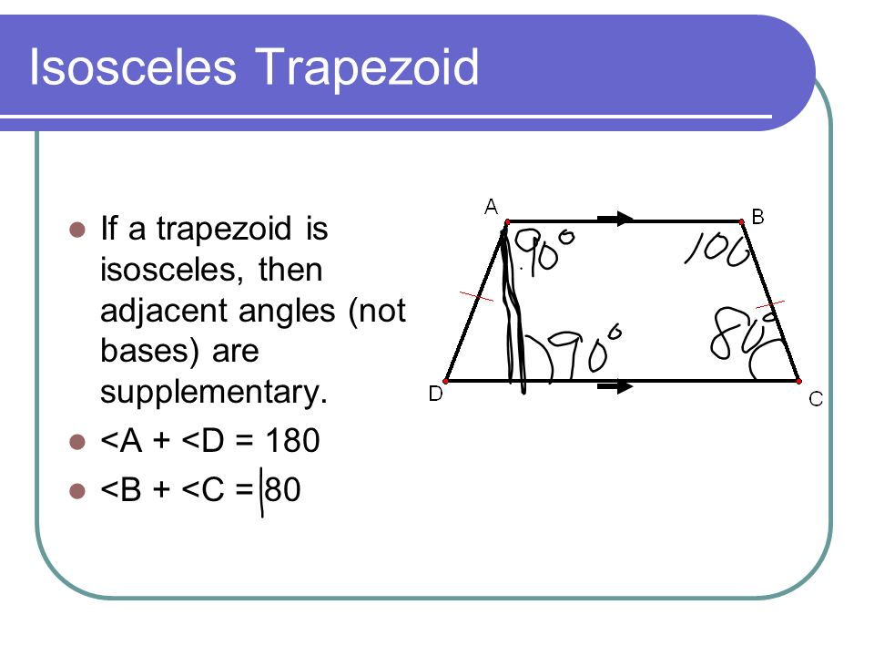 Isosceles Trapezoid If a trapezoid is isosceles, then adjacent angles (not bases) are supplementary.