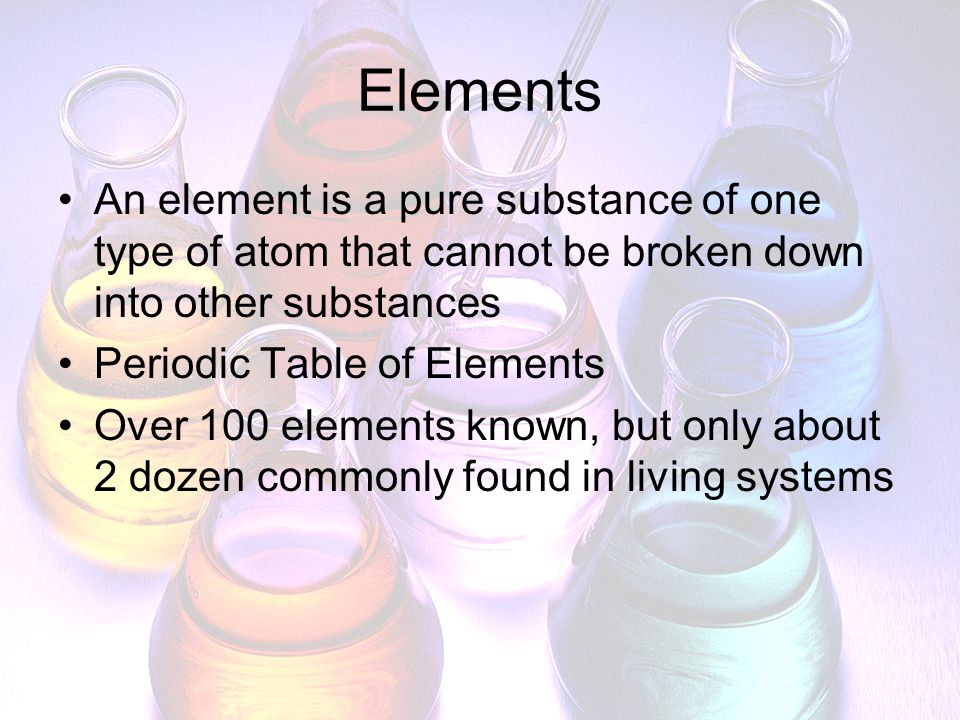 Elements An element is a pure substance of one type of atom that cannot be broken down into other substances.