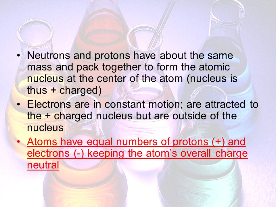 Neutrons and protons have about the same mass and pack together to form the atomic nucleus at the center of the atom (nucleus is thus + charged)
