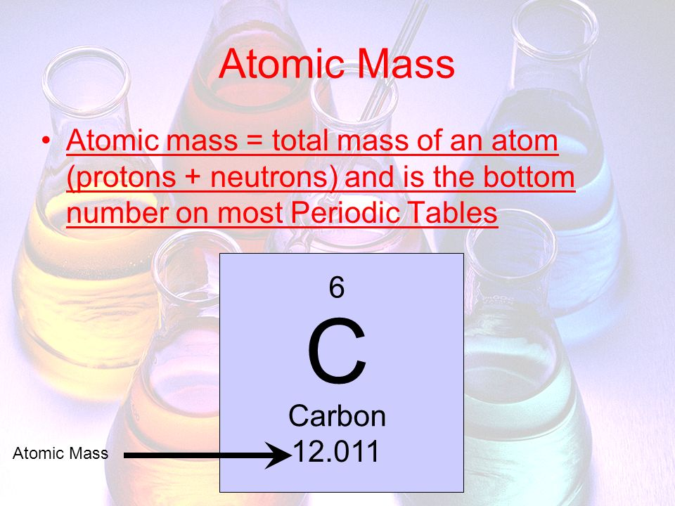 Atomic Mass Atomic mass = total mass of an atom (protons + neutrons) and is the bottom number on most Periodic Tables.