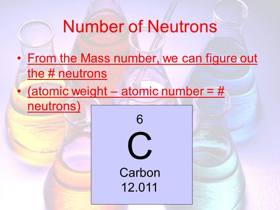 Number of Neutrons From the Mass number, we can figure out the # neutrons. (atomic weight – atomic number = # neutrons)