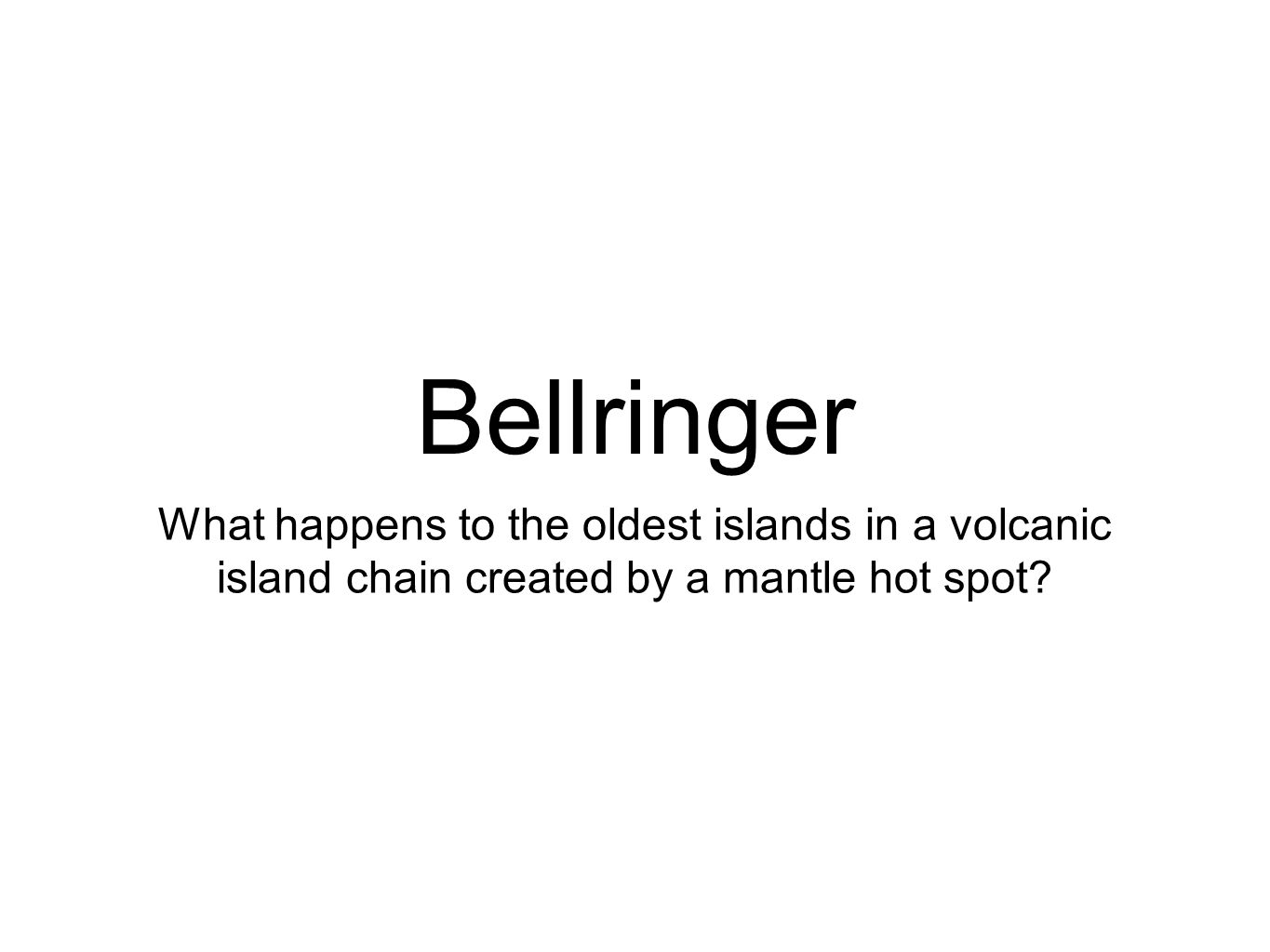 Bellringer What happens to the oldest islands in a volcanic island chain created by a mantle hot spot