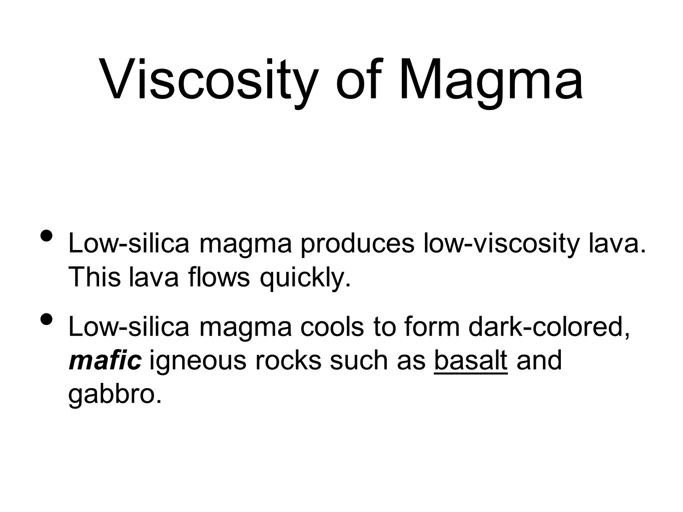Viscosity of Magma Low-silica magma produces low-viscosity lava. This lava flows quickly.