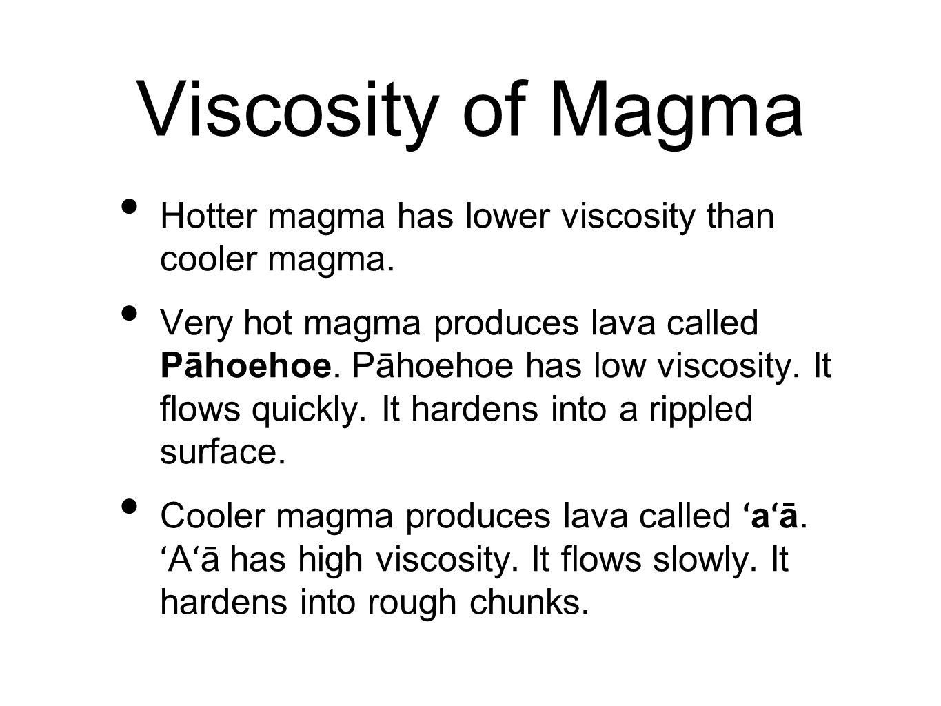 Viscosity of Magma Hotter magma has lower viscosity than cooler magma.