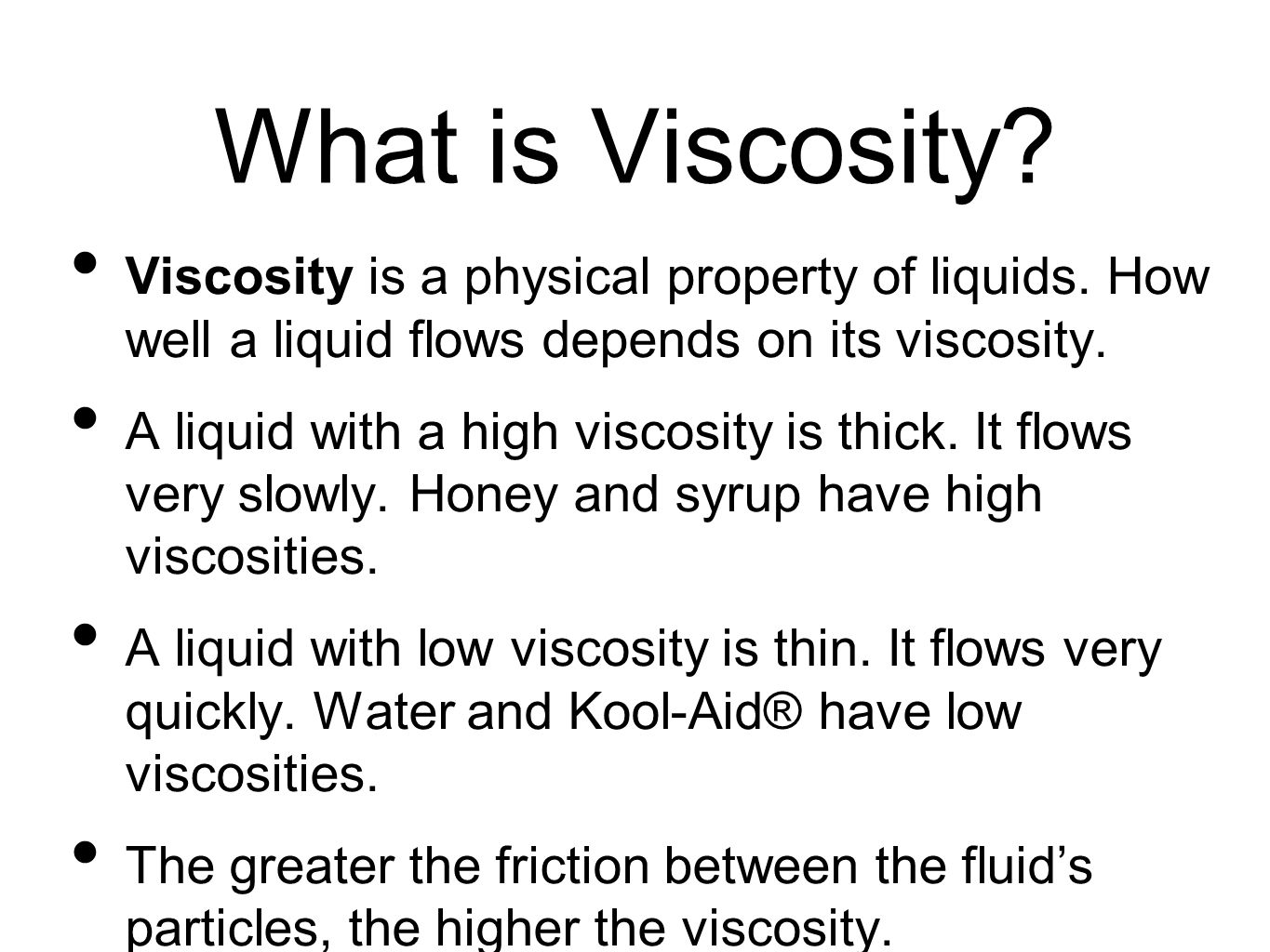 What is Viscosity Viscosity is a physical property of liquids. How well a liquid flows depends on its viscosity.