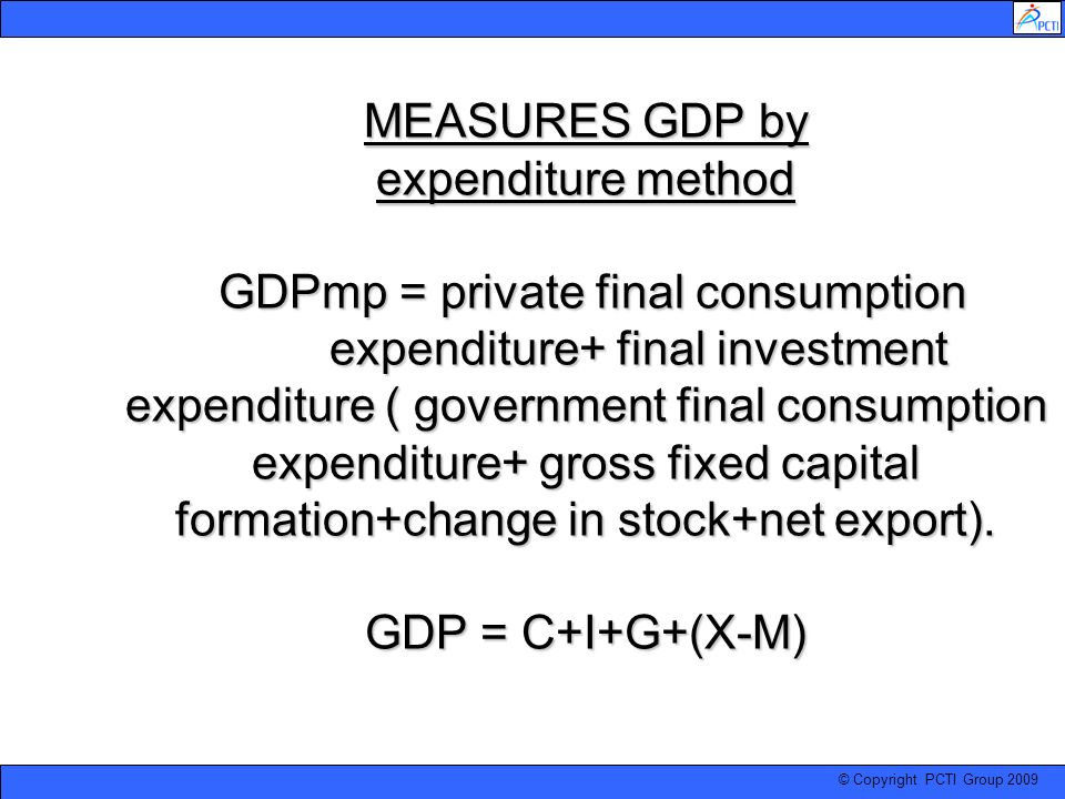 MEASURES GDP by expenditure method GDPmp = private final consumption