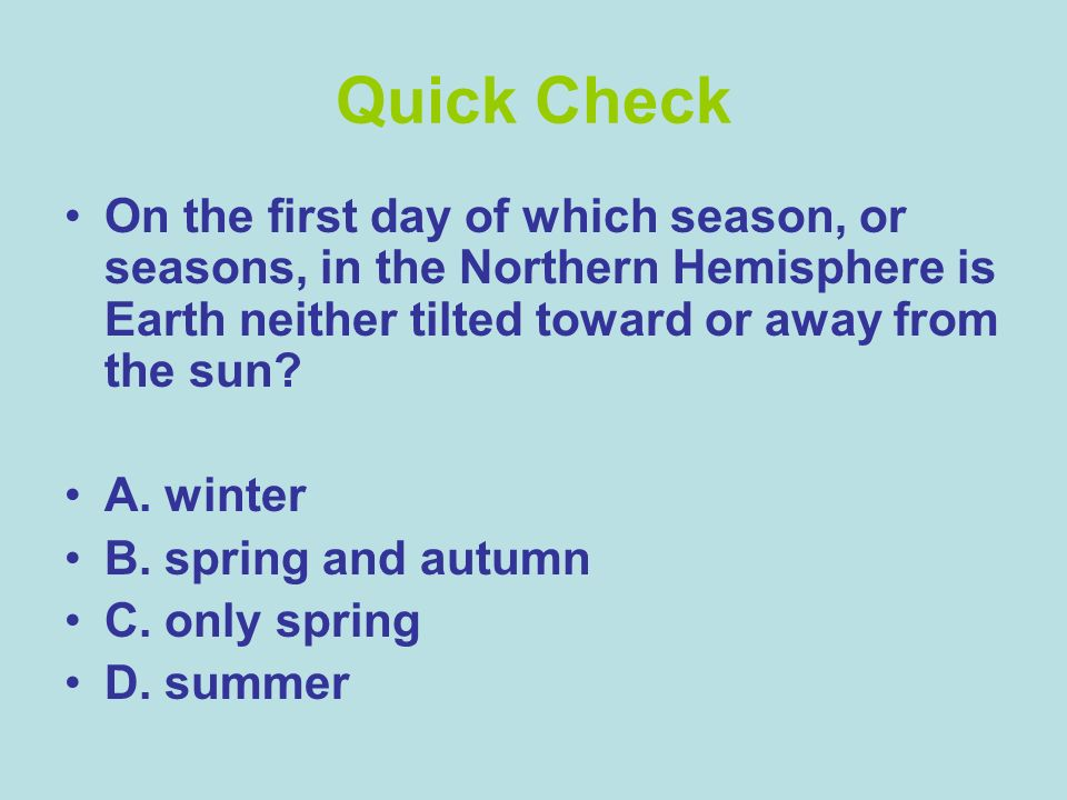 Quick Check On the first day of which season, or seasons, in the Northern Hemisphere is Earth neither tilted toward or away from the sun