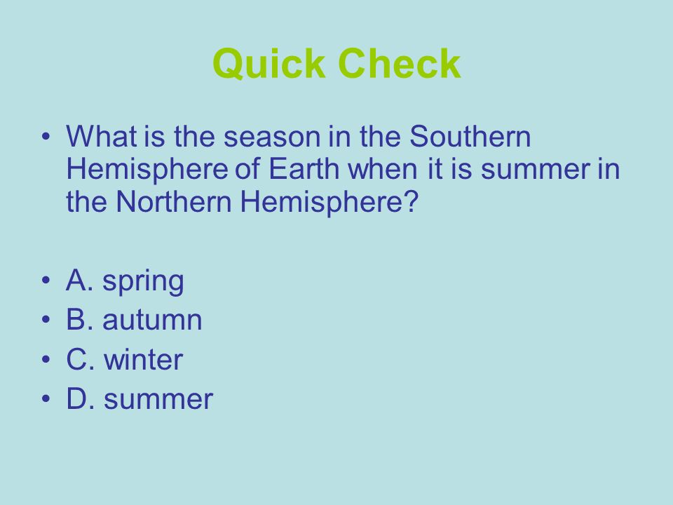 Quick Check What is the season in the Southern Hemisphere of Earth when it is summer in the Northern Hemisphere