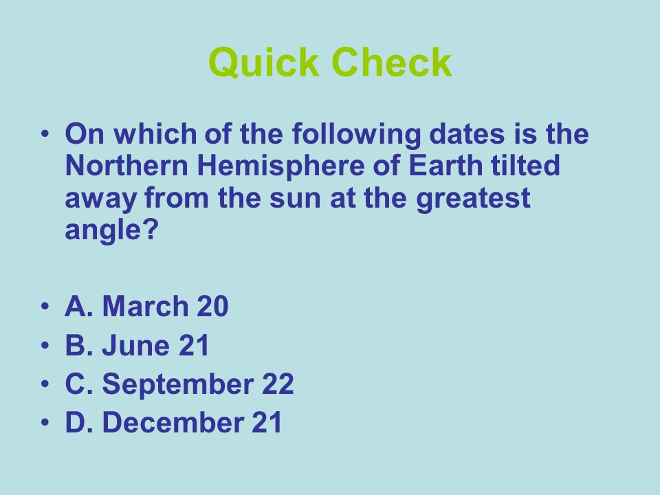 Quick Check On which of the following dates is the Northern Hemisphere of Earth tilted away from the sun at the greatest angle