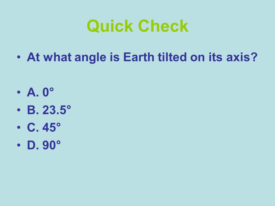Quick Check At what angle is Earth tilted on its axis A. 0° B. 23.5°