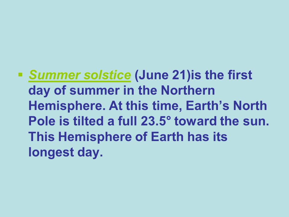 Summer solstice (June 21)is the first day of summer in the Northern Hemisphere.