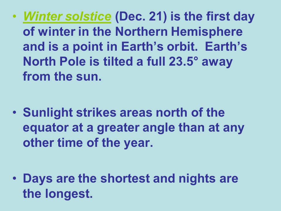 Winter solstice (Dec. 21) is the first day of winter in the Northern Hemisphere and is a point in Earth's orbit. Earth's North Pole is tilted a full 23.5° away from the sun.