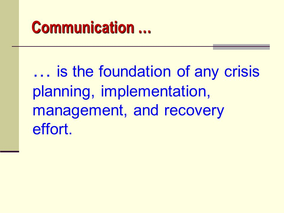 Communication … … is the foundation of any crisis planning, implementation, management, and recovery effort.