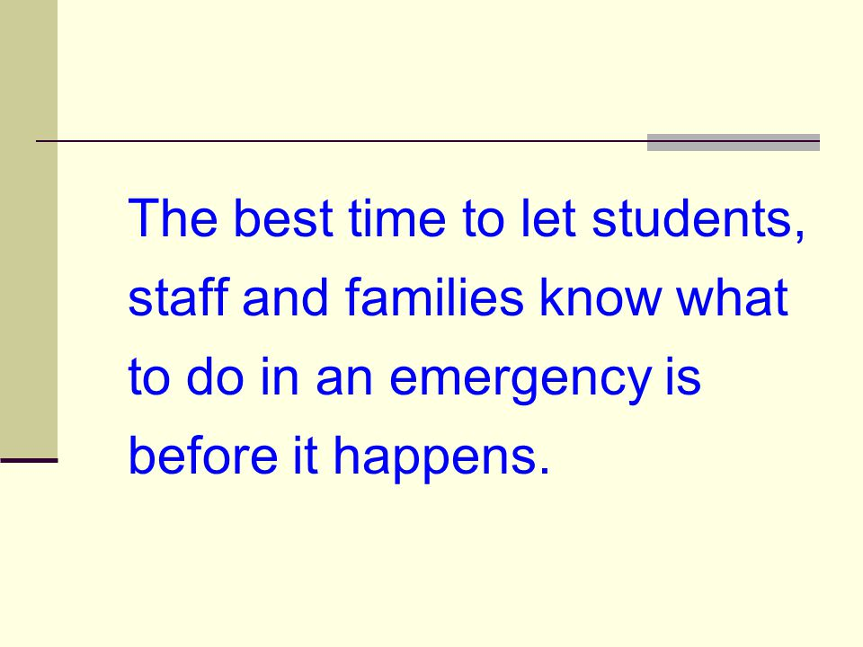 The best time to let students, staff and families know what to do in an emergency is before it happens.
