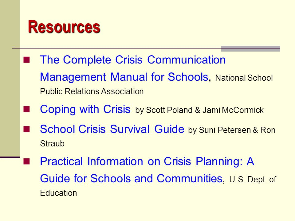 Resources The Complete Crisis Communication Management Manual for Schools, National School Public Relations Association.