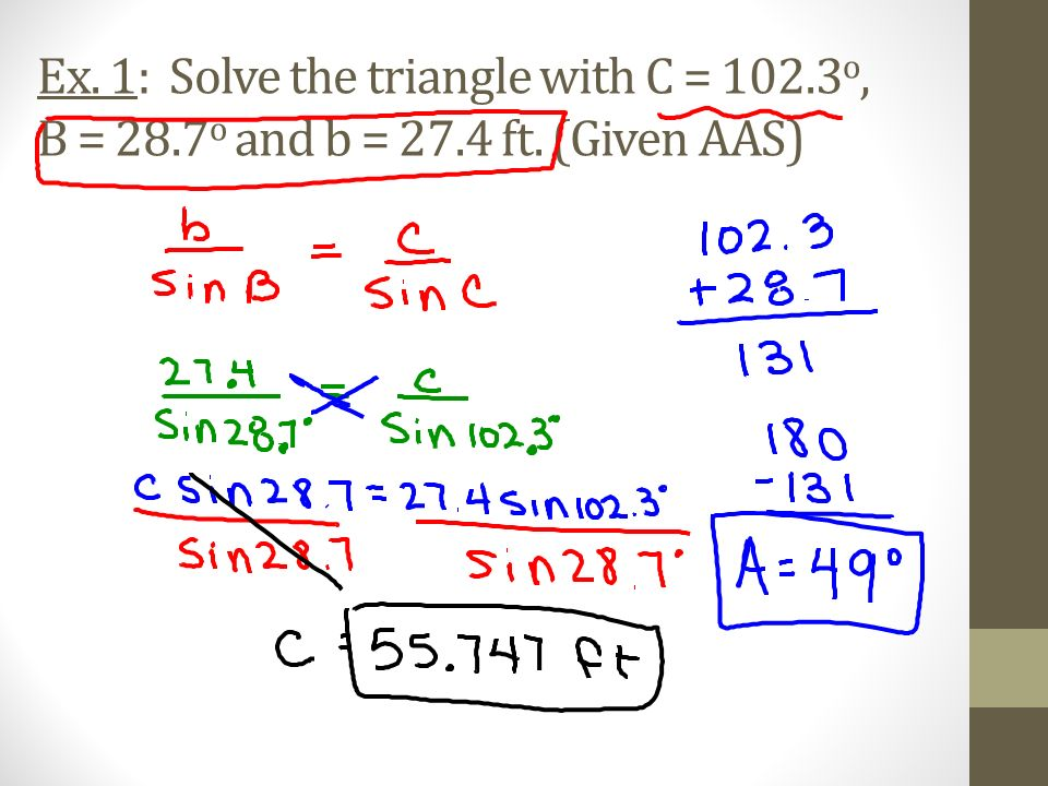 Ex. 1: Solve the triangle with C = 102.3o, B = 28.7o and b = 27.4 ft. (Given AAS)