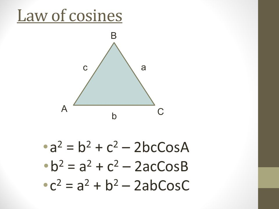 Law of cosines a2 = b2 + c2 – 2bcCosA b2 = a2 + c2 – 2acCosB