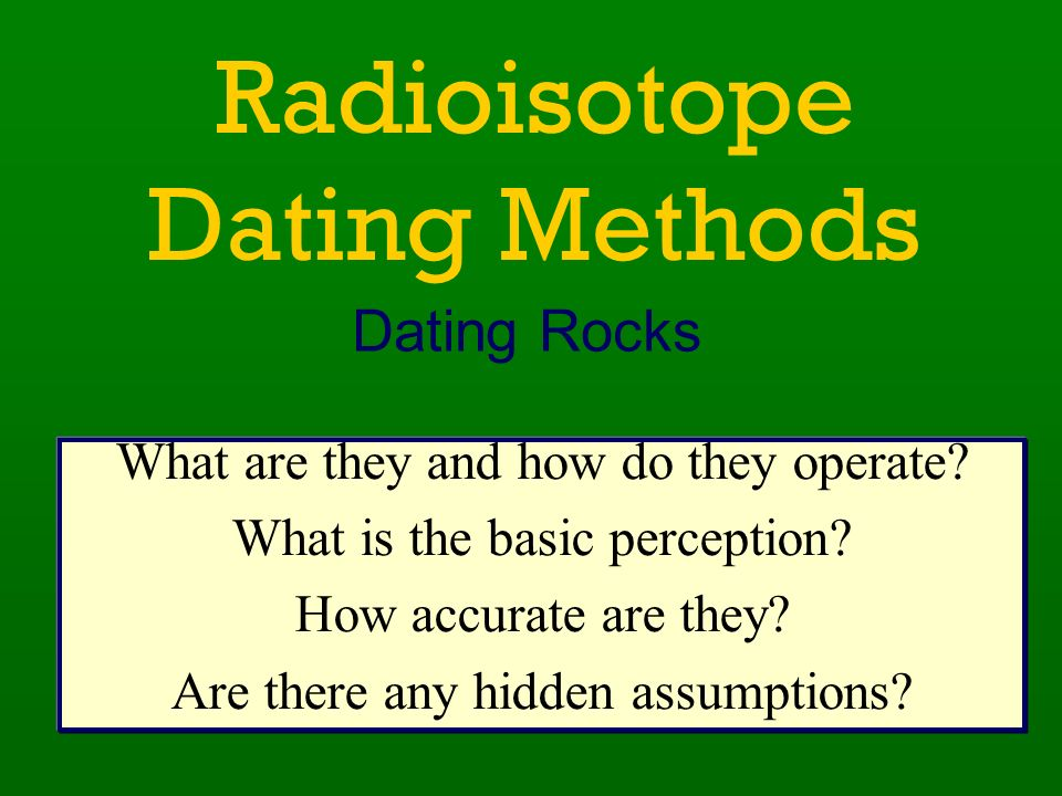 radioisotope dating assumptions The way it really is: little-known facts about radiometric dating  depending on the assumptions we make,  search creationcom for the dating game mungo and radioactive dating anomalies for two articles that show how the numbers are interpreted r m.