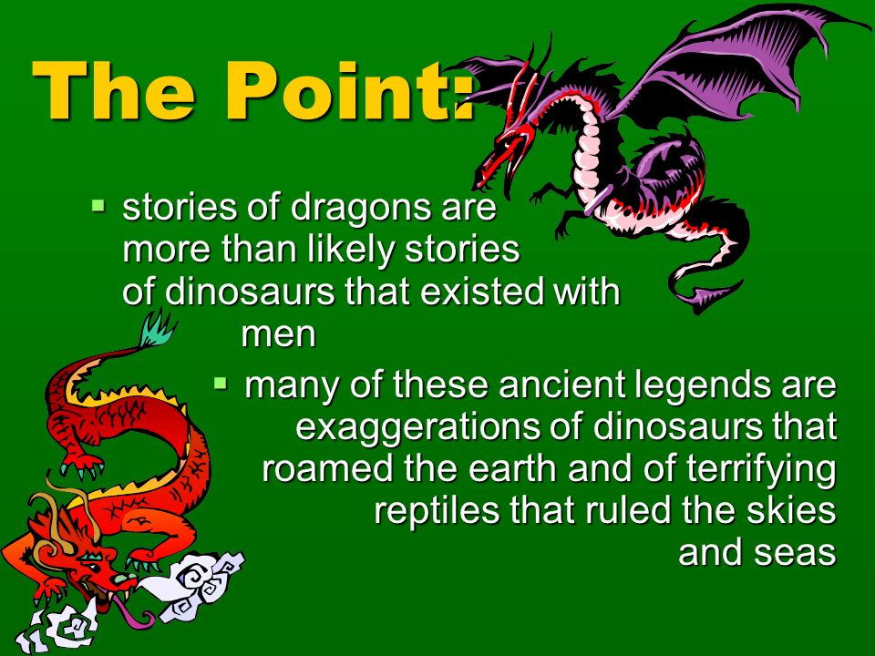 The Point: stories of dragons are more than likely stories of dinosaurs that existed with men.