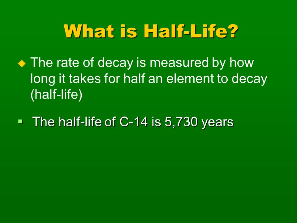 What is Half-Life The rate of decay is measured by how long it takes for half an element to decay (half-life)