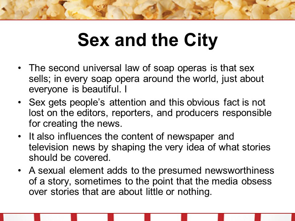 Sex and the City The second universal law of soap operas is that sex sells; in every soap opera around the world, just about everyone is beautiful. I.