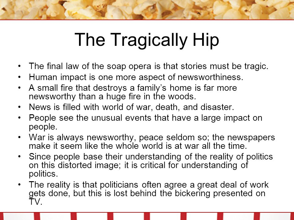The Tragically Hip The final law of the soap opera is that stories must be tragic. Human impact is one more aspect of newsworthiness.