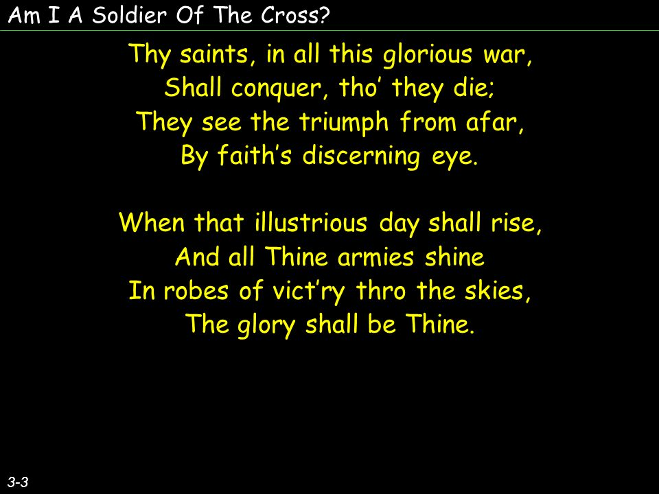 Thy saints, in all this glorious war, Shall conquer, tho' they die;