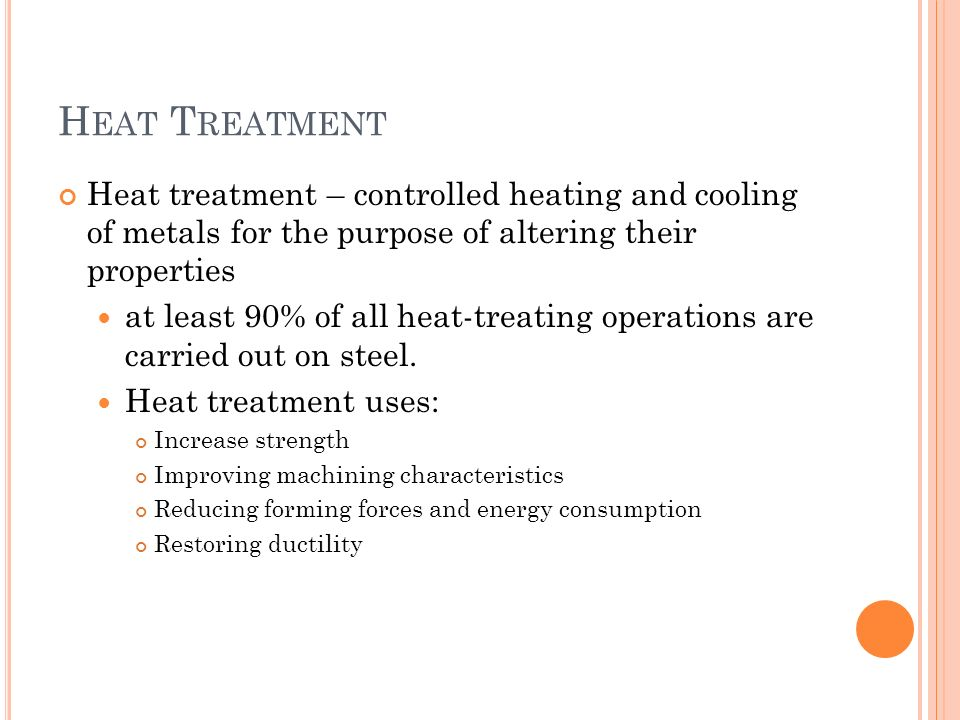 Heat Treatment Heat treatment – controlled heating and cooling of metals for the purpose of altering their properties.
