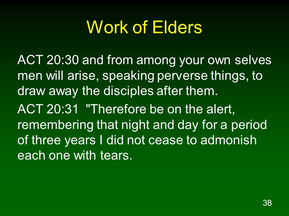 Work of Elders ACT 20:30 and from among your own selves men will arise, speaking perverse things, to draw away the disciples after them.