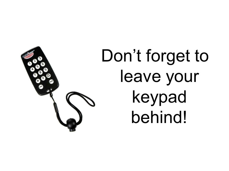 Don't forget to leave your keypad behind!