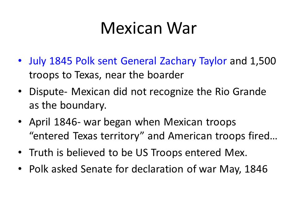Mexican WarJuly 1845 Polk sent General Zachary Taylor and 1,500 troops to Texas, near the boarder.