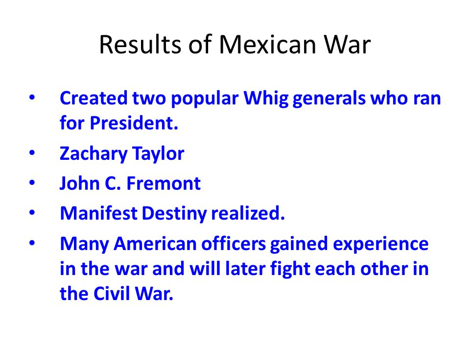 Results of Mexican WarCreated two popular Whig generals who ran for President. Zachary Taylor. John C. Fremont.