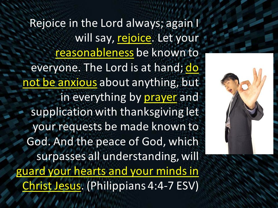 Rejoice in the Lord always; again I will say, rejoice