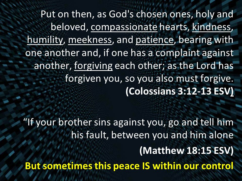 Put on then, as God s chosen ones, holy and beloved, compassionate hearts, kindness, humility, meekness, and patience, bearing with one another and, if one has a complaint against another, forgiving each other; as the Lord has forgiven you, so you also must forgive.