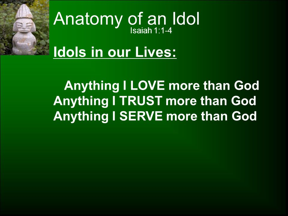 Anatomy of an Idol Idols in our Lives: Anything I LOVE more than God