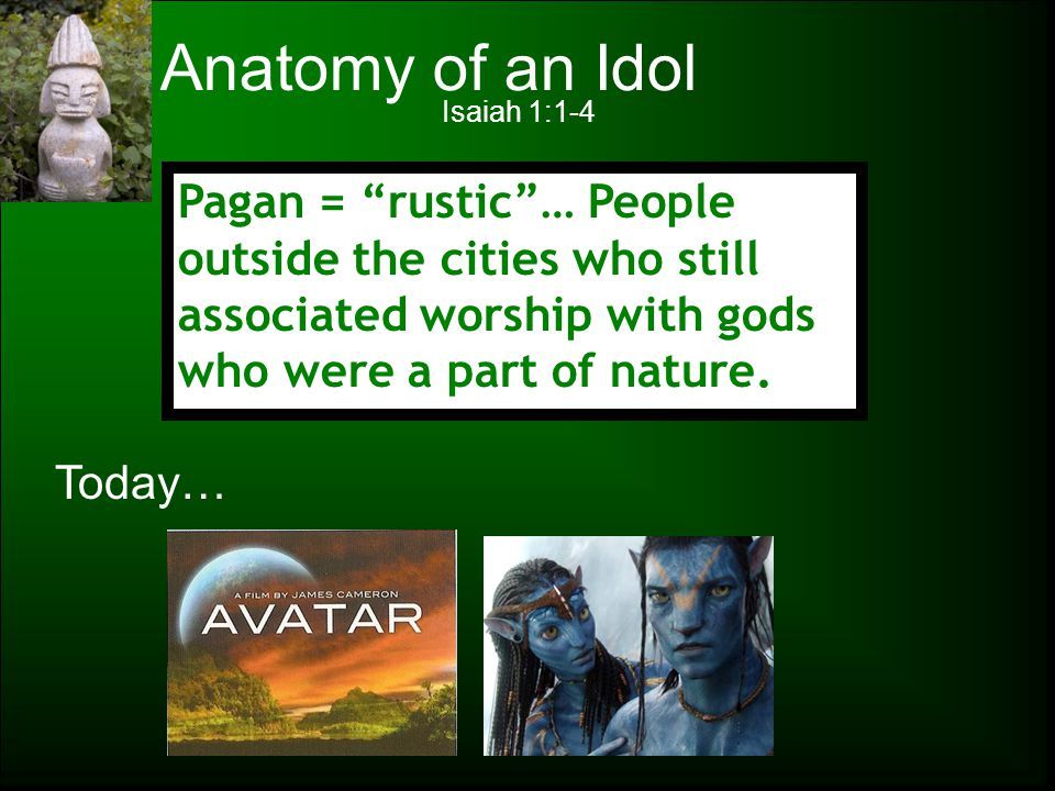 Anatomy of an Idol Isaiah 1:1-4. Pagan = rustic … People outside the cities who still associated worship with gods who were a part of nature.