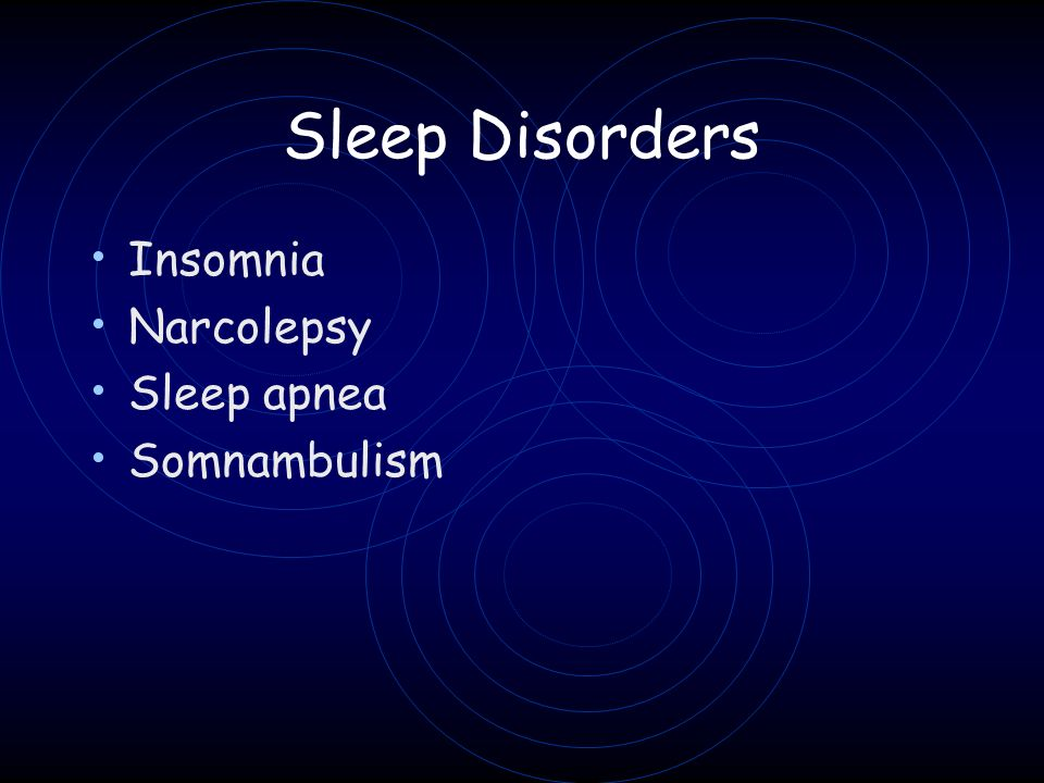 Sleep Disorders Insomnia Narcolepsy Sleep apnea Somnambulism