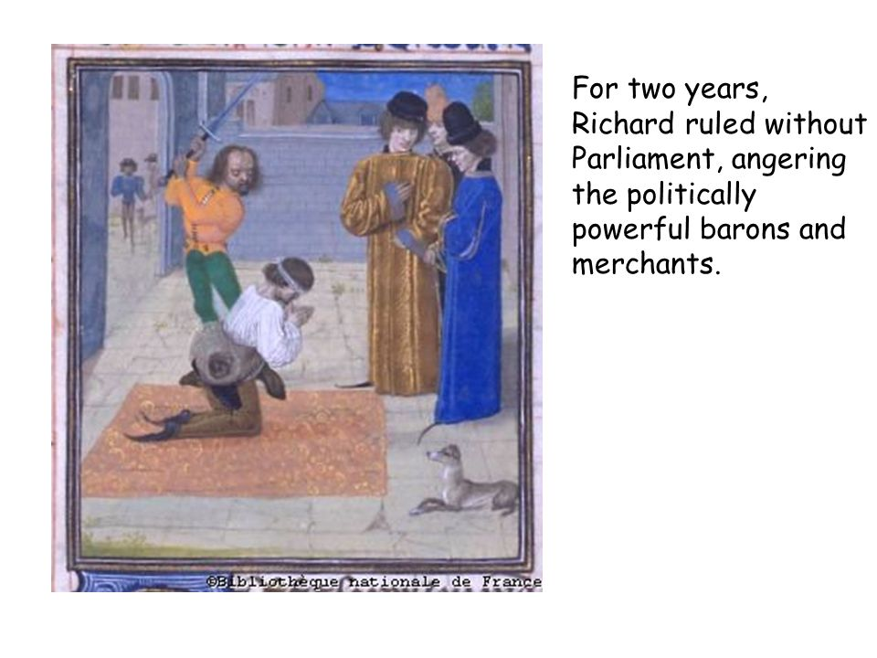 For two years, Richard ruled without Parliament, angering the politically powerful barons and merchants.