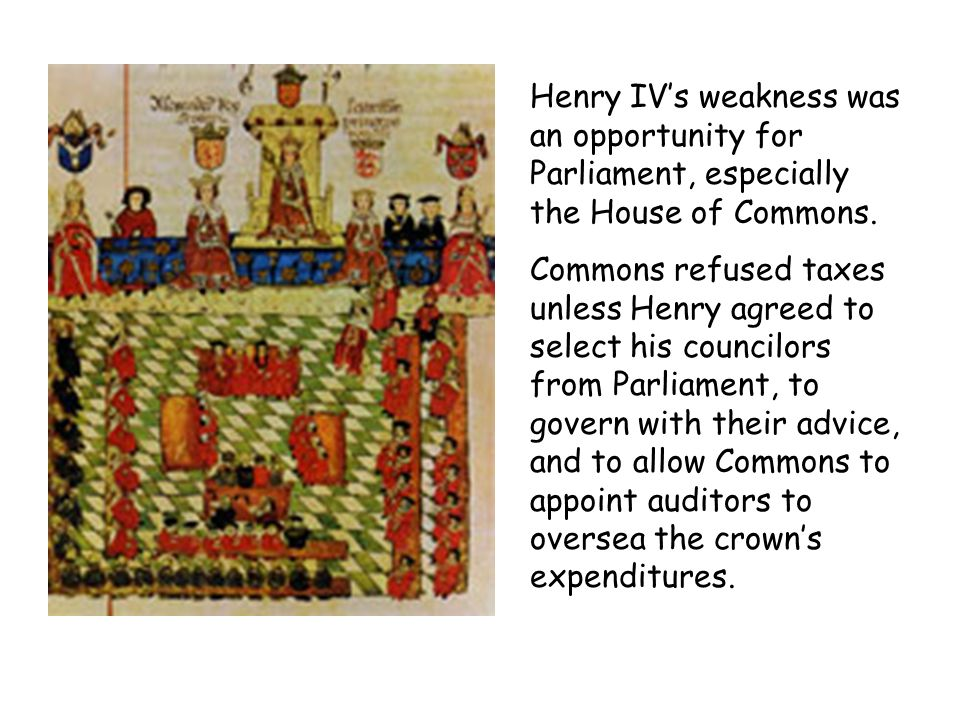 Henry IV's weakness was an opportunity for Parliament, especially the House of Commons.