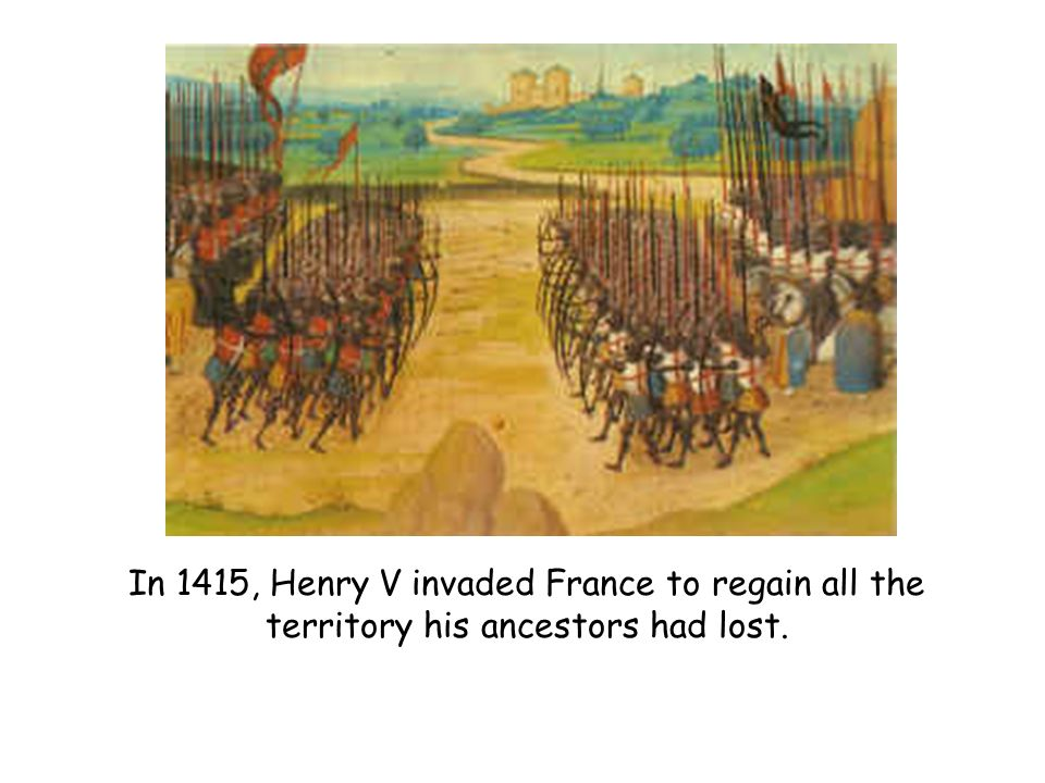 In 1415, Henry V invaded France to regain all the territory his ancestors had lost.