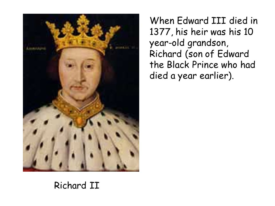 When Edward III died in 1377, his heir was his 10 year-old grandson, Richard (son of Edward the Black Prince who had died a year earlier).