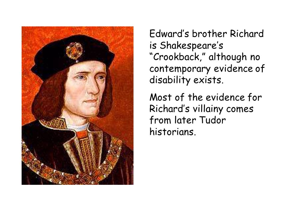 Edward's brother Richard is Shakespeare's Crookback, although no contemporary evidence of disability exists.