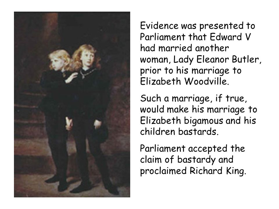 Evidence was presented to Parliament that Edward V had married another woman, Lady Eleanor Butler, prior to his marriage to Elizabeth Woodville.
