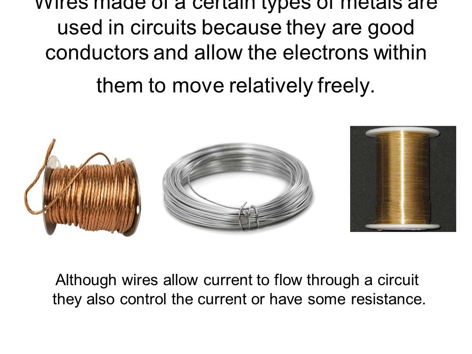 Wires made of a certain types of metals are used in circuits because they are good conductors and allow the electrons within them to move relatively freely.