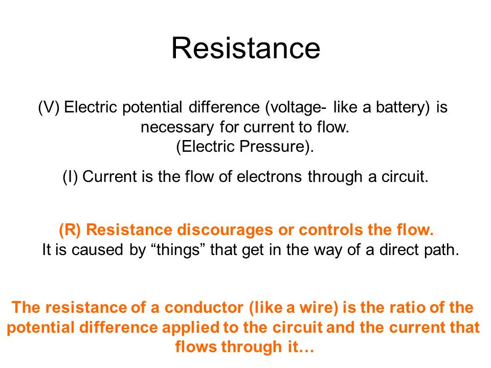 Resistance (V) Electric potential difference (voltage- like a battery) is. necessary for current to flow.
