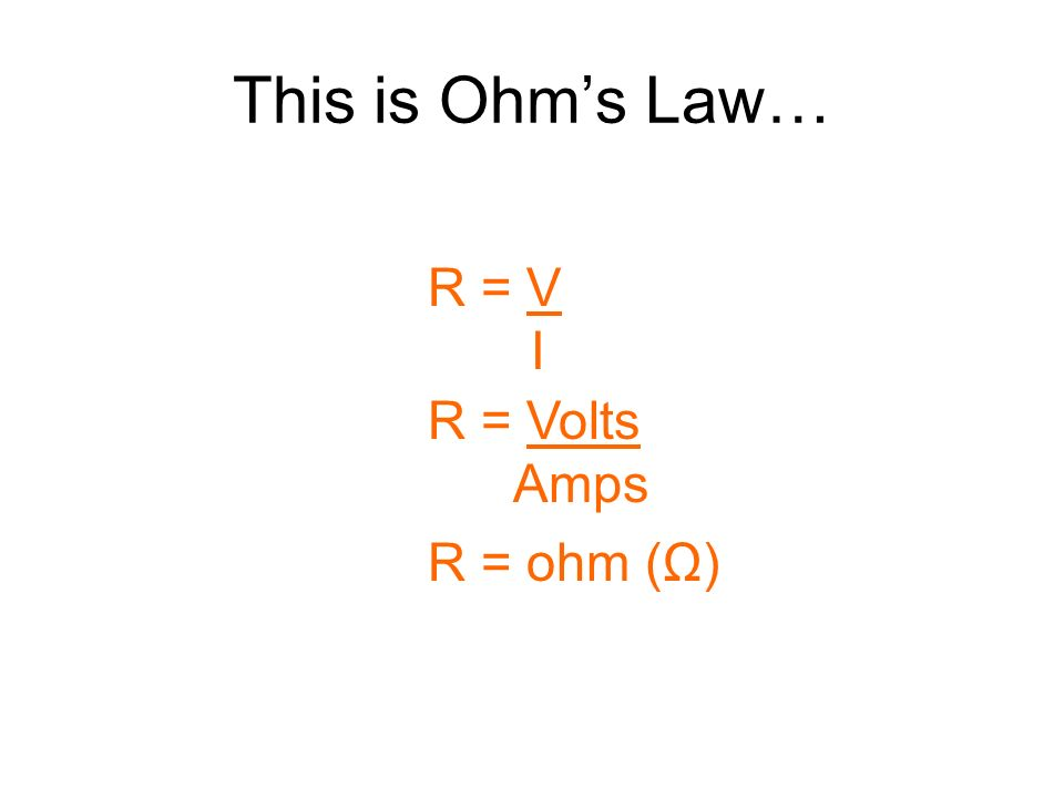 This is Ohm's Law… R = V I R = Volts Amps R = ohm (Ω)