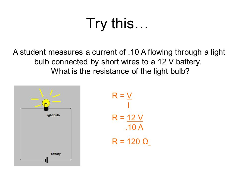 Try this… A student measures a current of .10 A flowing through a light. bulb connected by short wires to a 12 V battery.