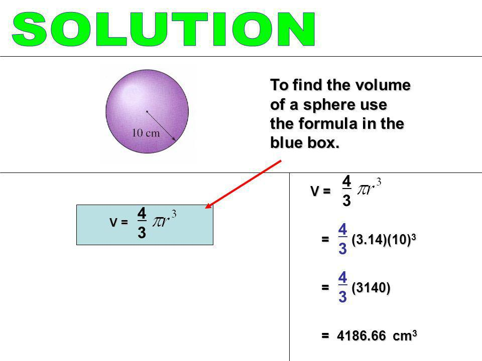 SOLUTION To find the volume of a sphere use the formula in the blue box V = = (3.14)(10)3.