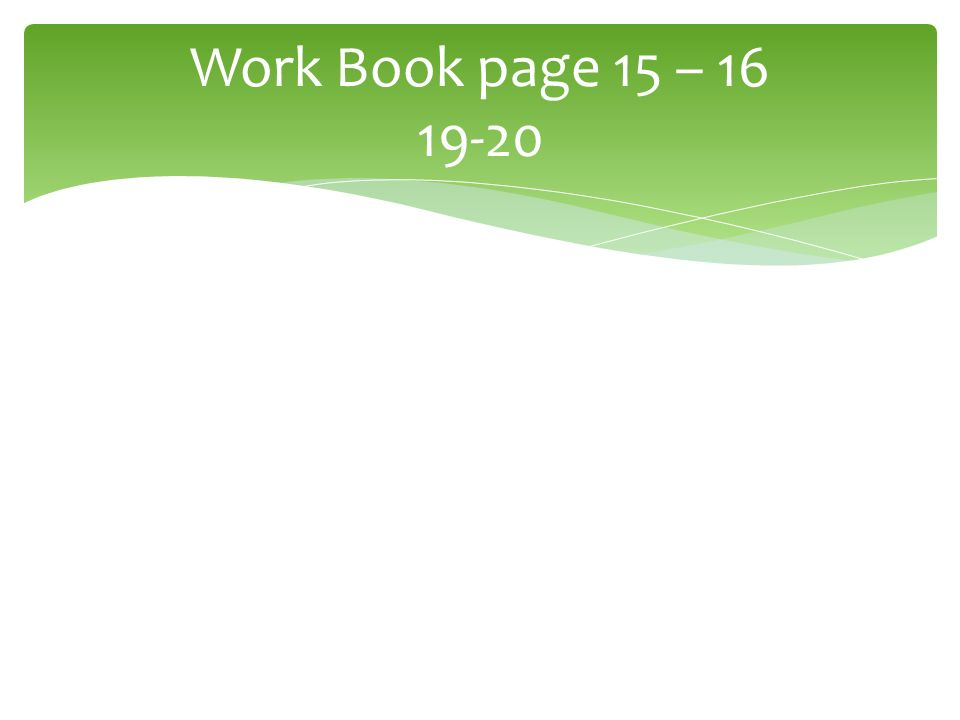 Work Book page 15 – 16 19-20